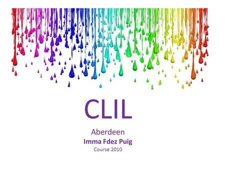 CLIL Aberdeen Imma Fdez Puig Course 2010. Presentation My background Theoretical principles for effective CLIL Principles for the UNIT planning Practical.