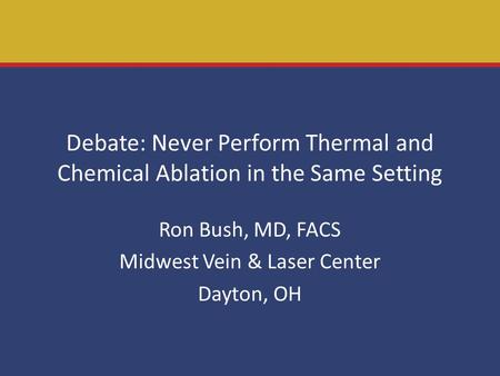 Debate: Never Perform Thermal and Chemical Ablation in the Same Setting Ron Bush, MD, FACS Midwest Vein & Laser Center Dayton, OH.