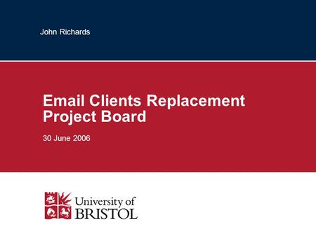 John Richards Email Clients Replacement Project Board 30 June 2006.