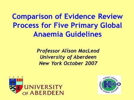 Comparison of Evidence Review Process for Five Primary Global Anaemia Guidelines Professor Alison MacLeod University of Aberdeen New York October 2007.