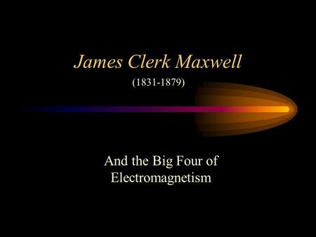 James Clerk Maxwell And the Big Four of Electromagnetism (1831-1879)