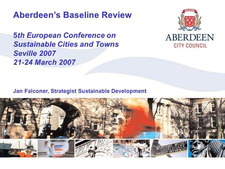 Aberdeen's Baseline Review Aberdeen's Baseline Review 5th European Conference on Sustainable Cities and Towns Seville 2007 21-24 March 2007 Jan Falconer,