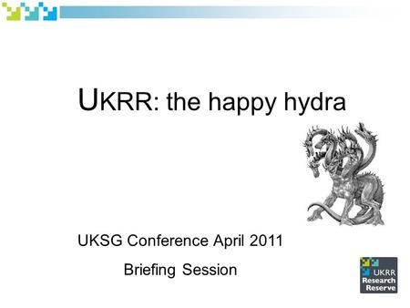 U KRR: the happy hydra UKSG Conference April 2011 Briefing Session.