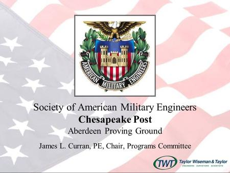 Society of American Military Engineers Chesapeake Post Aberdeen Proving Ground James L. Curran, PE, Chair, Programs Committee.