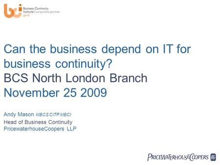  Can the business depend on IT for business continuity? BCS North London Branch November 25 2009 Andy Mason MBCS CITP MBCI Head of Business Continuity.