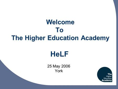 Welcome To The Higher Education Academy HeLF 25 May 2006 York.