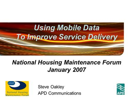 Using Mobile Data To Improve Service Delivery Steve Oakley APD Communications National Housing Maintenance Forum January 2007.
