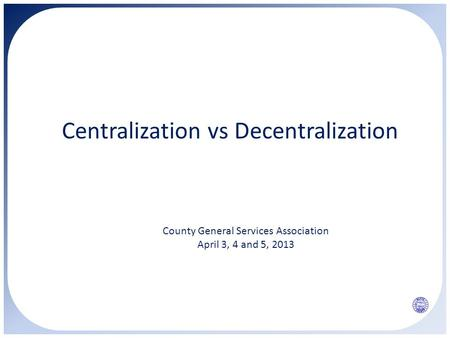 Centralization vs Decentralization County General Services Association April 3, 4 and 5, 2013.