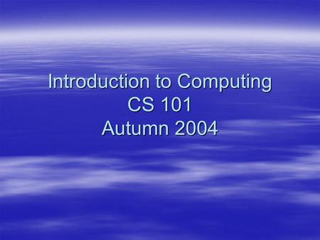 Introduction to Computing CS 101 Autumn 2004. Chapter 1 Introduction to Computing.