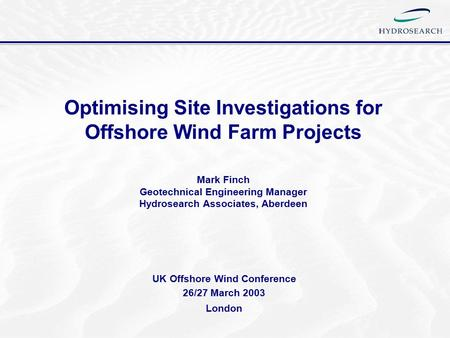 Optimising Site Investigations for Offshore Wind Farm Projects Mark Finch Geotechnical Engineering Manager Hydrosearch Associates, Aberdeen UK Offshore.