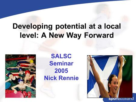 Developing potential at a local level: A New Way Forward SALSC Seminar 2005 Nick Rennie.