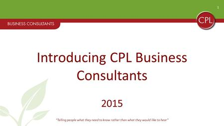 "1 Introducing CPL Business Consultants 2015 ""Telling people what they need to know rather than what they would like to hear"""
