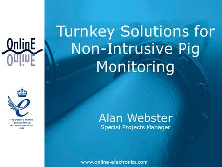 Www.online-electronics.com Turnkey Solutions for Non-Intrusive Pig Monitoring Alan Webster Special Projects Manager.