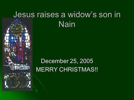 Jesus raises a widow's son in Nain December 25, 2005 MERRY CHRISTMAS!!