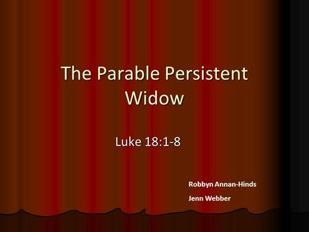 The Parable Persistent Widow Luke 18:1-8 Robbyn Annan-Hinds Jenn Webber.