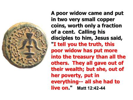 Apoor widow came and put in two very small copper coins, worth only a fraction of a cent. Calling his disciples to him, Jesus said, I I tell you the.