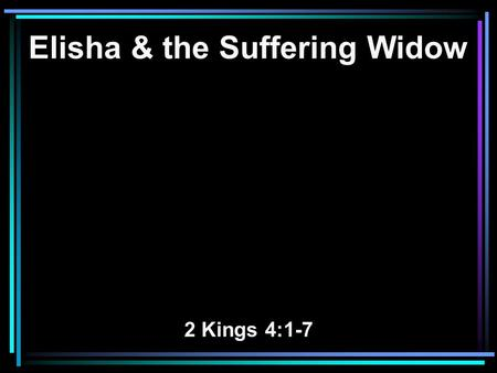 Elisha & the Suffering Widow 2 Kings 4:1-7. 1 A certain woman of the wives of the sons of the prophets cried out to Elisha, saying, Your servant my husband.