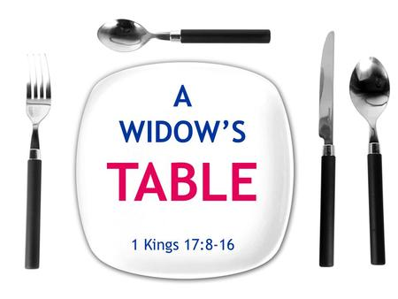 1 Kings 17:8-16. A WIDOW'S TABLE  2002 study of poverty in America.