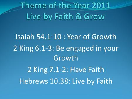 Isaiah 54.1-10 : Year of Growth 2 King 6.1-3: Be engaged in your Growth 2 King 7.1-2: Have Faith Hebrews 10.38: Live by Faith.