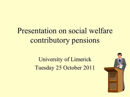 Presentation on social welfare contributory pensions University of Limerick Tuesday 25 October 2011.