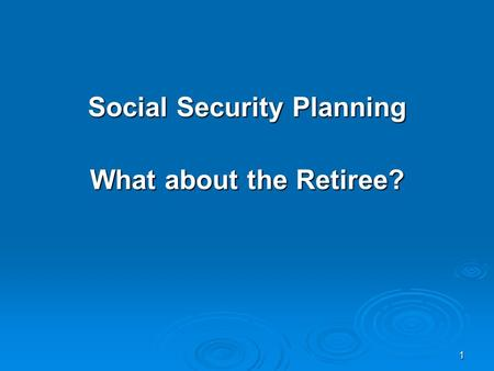 1 Social Security Planning What about the Retiree?