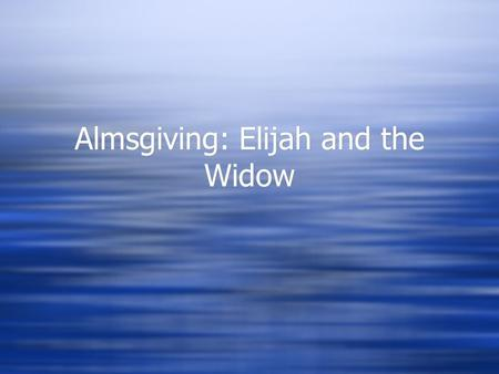 Almsgiving: Elijah and the Widow. Flashback…..  1 Kings 17 (Reference)  Who can remember the story about Eljah and the warning he gave to king Ahab.