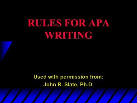 RULES FOR APA WRITING Used with permission from: John R. Slate, Ph.D.