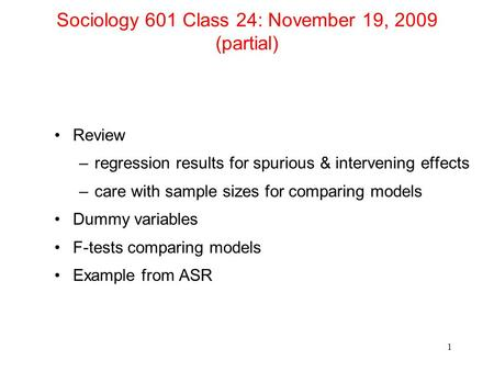 Sociology 601 Class 24: November 19, 2009 (partial) Review –regression results for spurious & intervening effects –care with sample sizes for comparing.