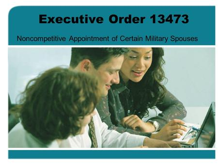 Executive Order 13473 Noncompetitive Appointment of Certain Military Spouses.