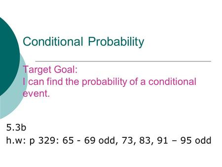 Conditional Probability Target Goal: I can find the probability of a conditional event. 5.3b h.w: p 329: 65 - 69 odd, 73, 83, 91 – 95 odd.