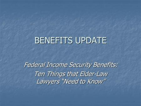 "BENEFITS UPDATE Federal Income Security Benefits: Ten Things that Elder-Law Lawyers ""Need to Know"""