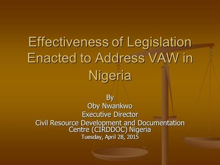 Effectiveness of Legislation Enacted to Address VAW in Nigeria By Oby Nwankwo Executive Director Civil Resource Development and Documentation Centre (CIRDDOC)