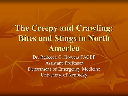 The Creepy and Crawling: Bites and Stings in North America Dr. Rebecca C. Bowers FACEP Assistant Professor Department of Emergency Medicine University.