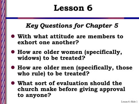 Lesson 6--Slide 1 Key Questions for Chapter 5 With what attitude are members to exhort one another? How are older women (specifically, widows) to be treated?