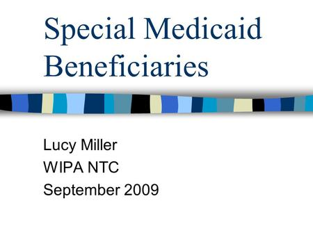 Special Medicaid Beneficiaries Lucy Miller WIPA NTC September 2009.