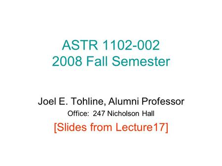 ASTR 1102-002 2008 Fall Semester Joel E. Tohline, Alumni Professor Office: 247 Nicholson Hall [Slides from Lecture17]