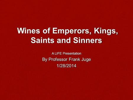 Wines of Emperors, Kings, Saints and Sinners Wines of Emperors, Kings, Saints and Sinners A LIFE Presentation By Professor Frank Juge 1/28/2014.