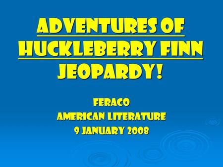 Adventures of huckleberry finn jeopardy! Feraco American literature 9 january 2008.