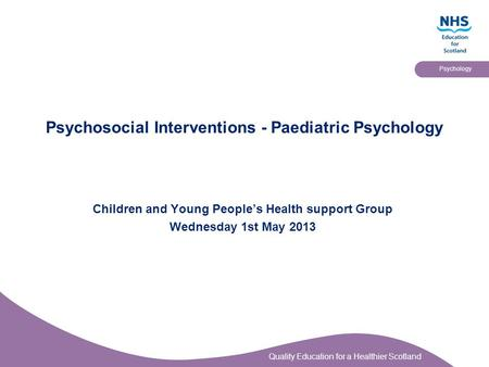 Quality Education for a Healthier Scotland Psychology Psychosocial Interventions - Paediatric Psychology Children and Young People's Health support Group.