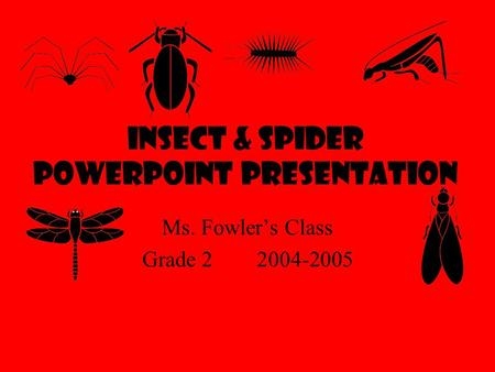Insect & Spider Powerpoint Presentation Ms. Fowler's Class Grade 2 2004-2005.