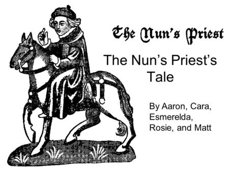 The Nun's Priest's Tale By Aaron, Cara, Esmerelda, Rosie, and Matt.