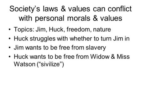 Society's laws & values can conflict with personal morals & values Topics: Jim, Huck, freedom, nature Huck struggles with whether to turn Jim in Jim wants.