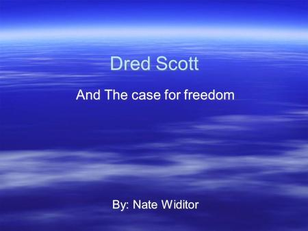 Dred Scott And The case for freedom By: Nate Widitor And The case for freedom By: Nate Widitor.