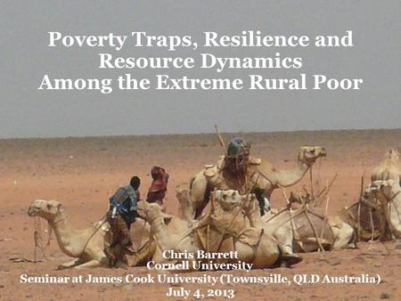 Poverty Traps, Resilience and Resource Dynamics Among the Extreme Rural Poor Chris Barrett Cornell University Seminar at James Cook University (Townsville,