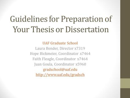 Guidelines for Preparation of Your Thesis or Dissertation UAF Graduate School Laura Bender, Director x7319 Hope Bickmeier, Coordinator x7464 Faith Fleagle,