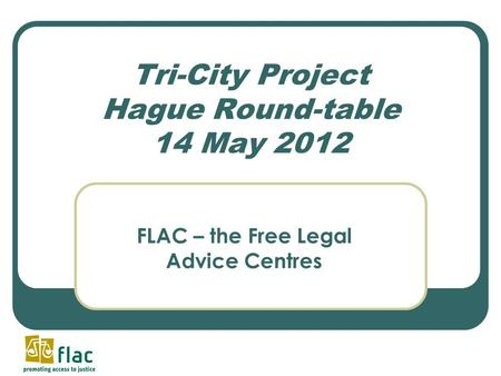 Tri-City Project Hague Round-table 14 May 2012 FLAC – the Free Legal Advice Centres.