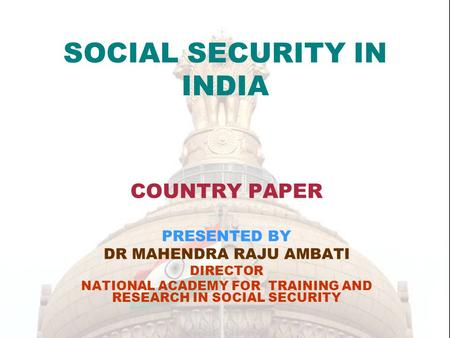 SOCIAL SECURITY IN INDIA COUNTRY PAPER PRESENTED BY DR MAHENDRA RAJU AMBATI DIRECTOR NATIONAL ACADEMY FOR TRAINING AND RESEARCH IN SOCIAL SECURITY.