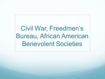 Civil War, Freedmen's Bureau, African American Benevolent Societies.
