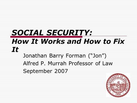 "SOCIAL SECURITY: How It Works and How to Fix It Jonathan Barry Forman (""Jon"") Alfred P. Murrah Professor of Law September 2007."
