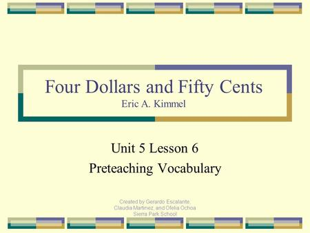 Created by Gerardo Escalante, Claudia Martinez, and Ofelia Ochoa Sierra Park School Unit 5 Lesson 6 Preteaching Vocabulary Four Dollars and Fifty Cents.